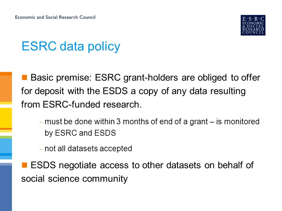 ESRC data policy Basic premise: ESRC grant-holders are obliged to offer for deposit with the ESDS a copy of any data resulting from ESRC-funded research.