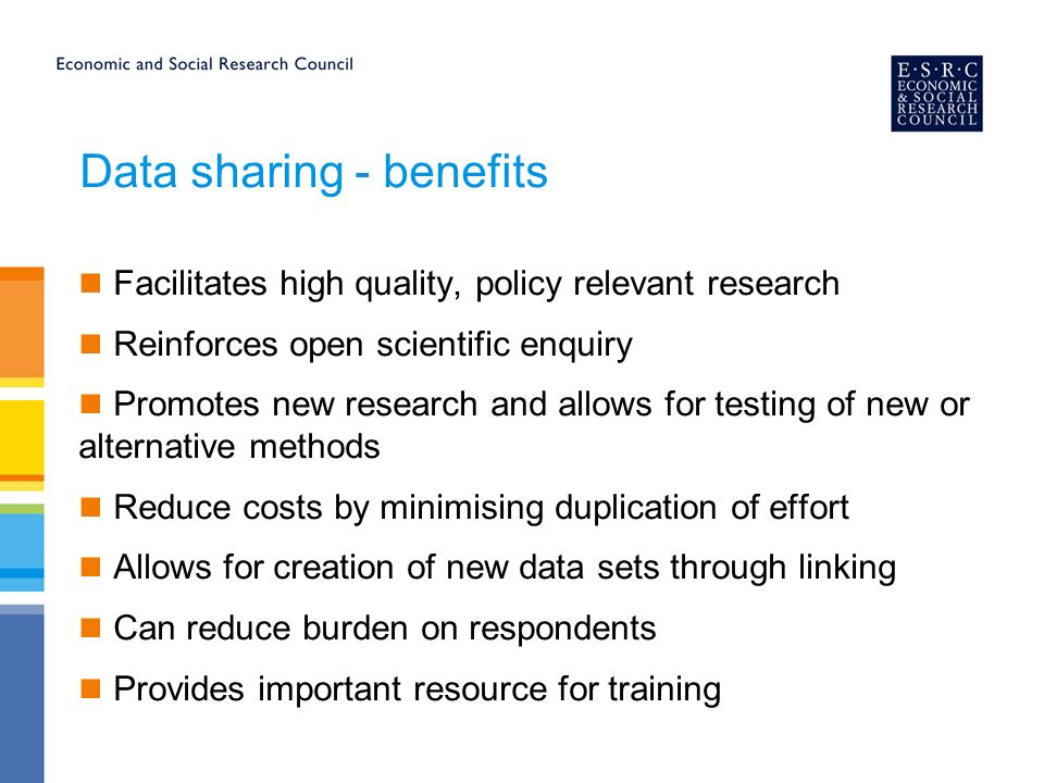 Data sharing - benefits Facilitates high quality, policy relevant research Reinforces open scientific enquiry Promotes new research and allows for testing of new or alternative methods Reduce costs by minimising duplication of effort Allows for creation of new data sets through linking Can reduce burden on respondents Provides important resource for training