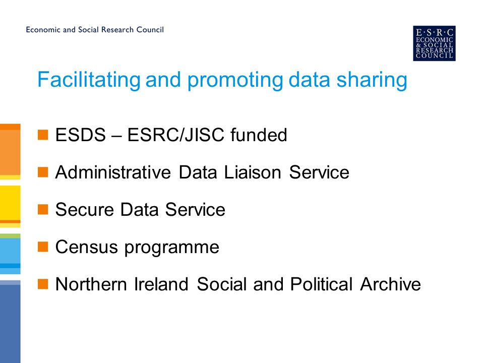 Facilitating and promoting data sharing ESDS – ESRC/JISC funded Administrative Data Liaison Service Secure Data Service Census programme Northern Ireland Social and Political Archive