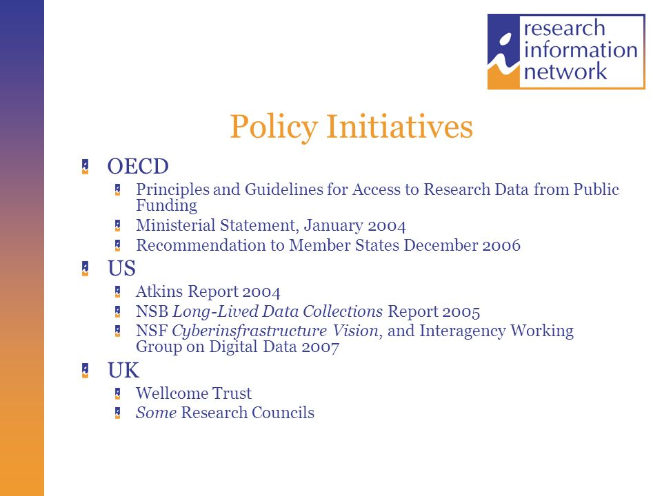 Policy Initiatives OECD Principles and Guidelines for Access to Research Data from Public Funding Ministerial Statement, January 2004 Recommendation to Member States December 2006 US Atkins Report 2004 NSB Long-Lived Data Collections Report 2005 NSF Cyberinsfrastructure Vision, and Interagency Working Group on Digital Data 2007 UK Wellcome Trust Some Research Councils