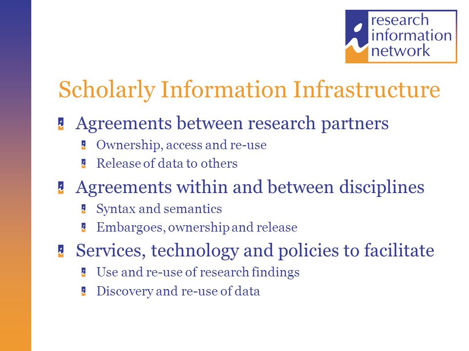 Scholarly Information Infrastructure Agreements between research partners Ownership, access and re-use Release of data to others Agreements within and between disciplines Syntax and semantics Embargoes, ownership and release Services, technology and policies to facilitate Use and re-use of research findings Discovery and re-use of data