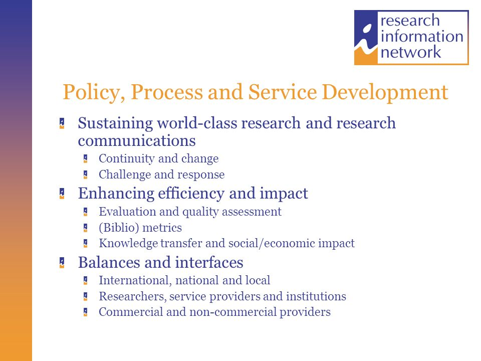 Policy, Process and Service Development Sustaining world-class research and research communications Continuity and change Challenge and response Enhancing efficiency and impact Evaluation and quality assessment (Biblio) metrics Knowledge transfer and social/economic impact Balances and interfaces International, national and local Researchers, service providers and institutions Commercial and non-commercial providers