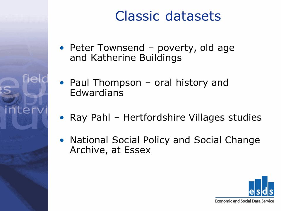 Classic datasets Peter Townsend – poverty, old age and Katherine Buildings Paul Thompson – oral history and Edwardians Ray Pahl – Hertfordshire Villages studies National Social Policy and Social Change Archive, at Essex