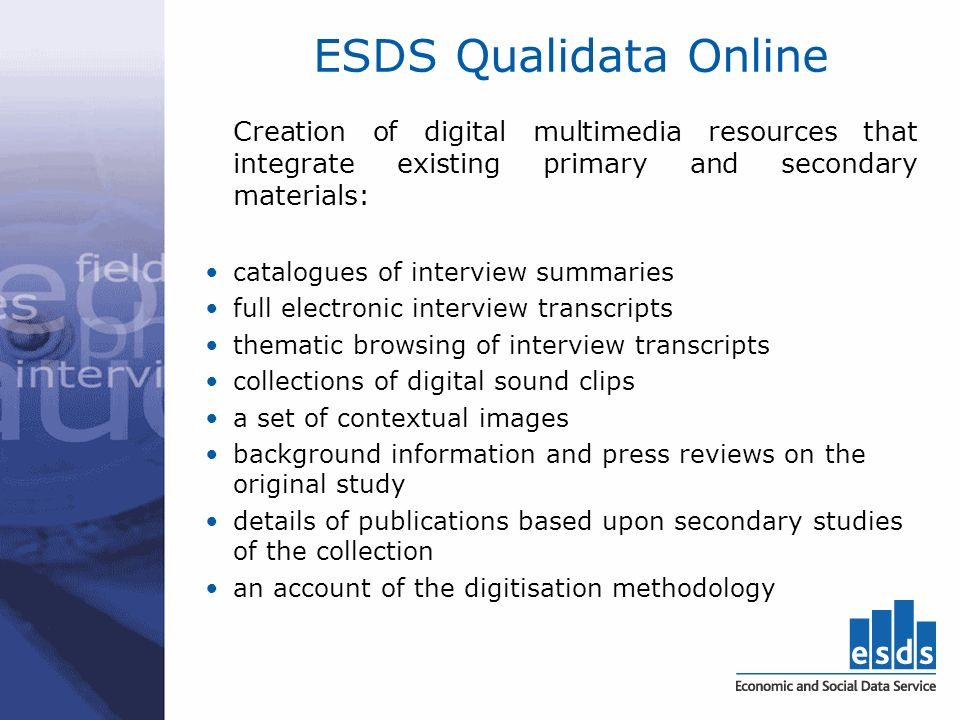 ESDS Qualidata Online Creation of digital multimedia resources that integrate existing primary and secondary materials: catalogues of interview summaries full electronic interview transcripts thematic browsing of interview transcripts collections of digital sound clips a set of contextual images background information and press reviews on the original study details of publications based upon secondary studies of the collection an account of the digitisation methodology
