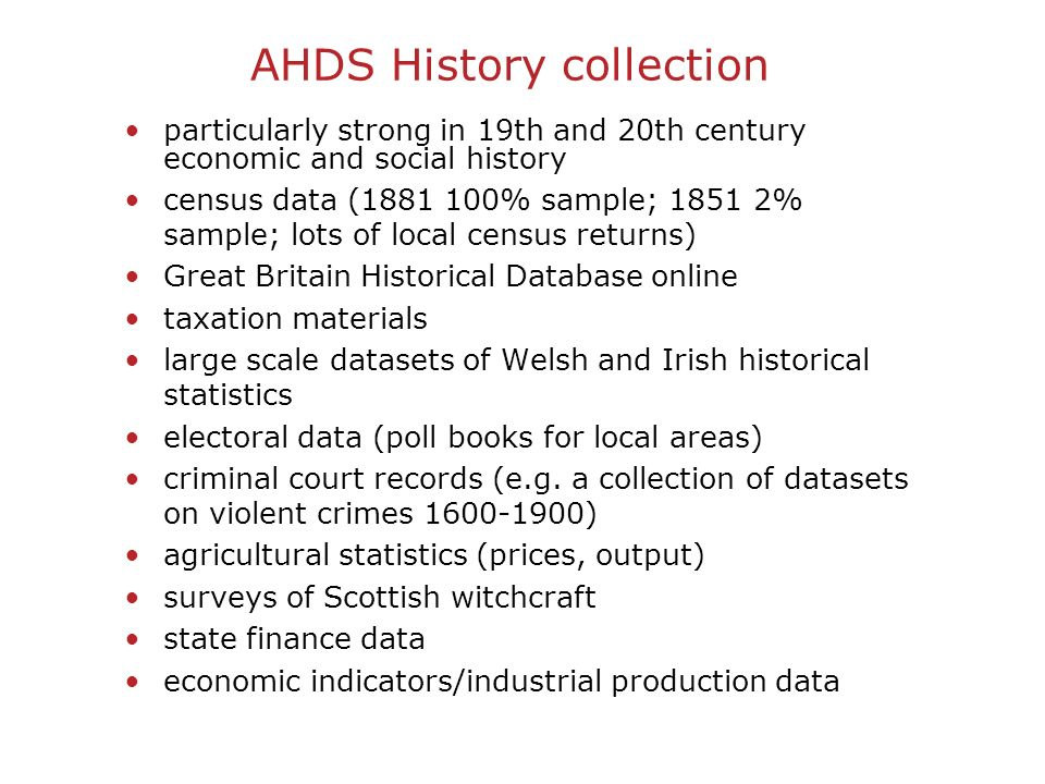 AHDS History collection particularly strong in 19th and 20th century economic and social history census data ( % sample; % sample; lots of local census returns) Great Britain Historical Database online taxation materials large scale datasets of Welsh and Irish historical statistics electoral data (poll books for local areas) criminal court records (e.g.
