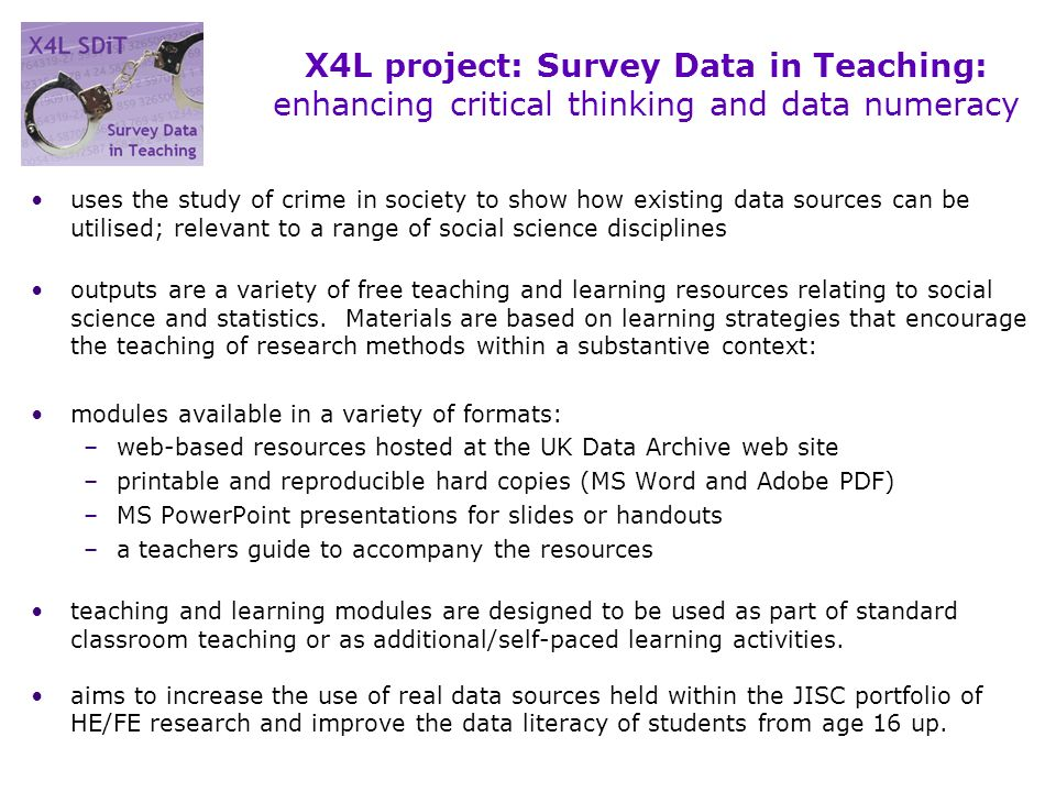 X4L project: Survey Data in Teaching: enhancing critical thinking and data numeracy uses the study of crime in society to show how existing data sources can be utilised; relevant to a range of social science disciplines outputs are a variety of free teaching and learning resources relating to social science and statistics.