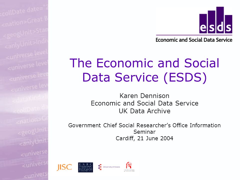 The Economic and Social Data Service (ESDS) Karen Dennison Economic and Social Data Service UK Data Archive Government Chief Social Researchers Office