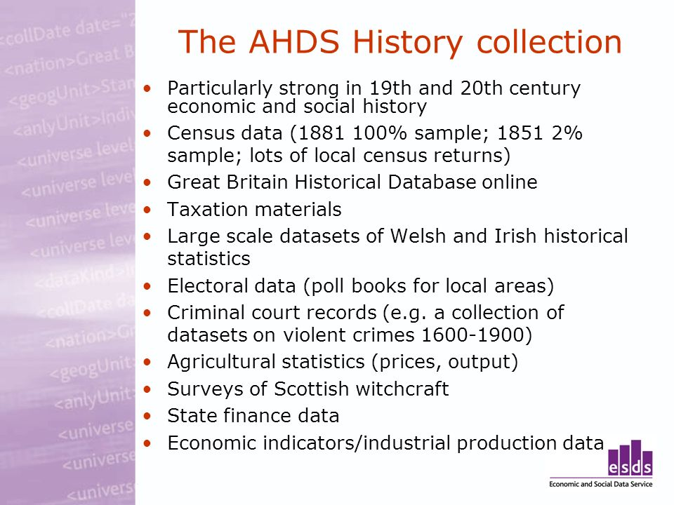 The AHDS History collection Particularly strong in 19th and 20th century economic and social history Census data (1881 100% sample; 1851 2% sample; lo
