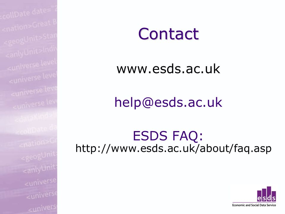 Contact www.esds.ac.uk help@esds.ac.uk ESDS FAQ: http://www.esds.ac.uk/about/faq.asp