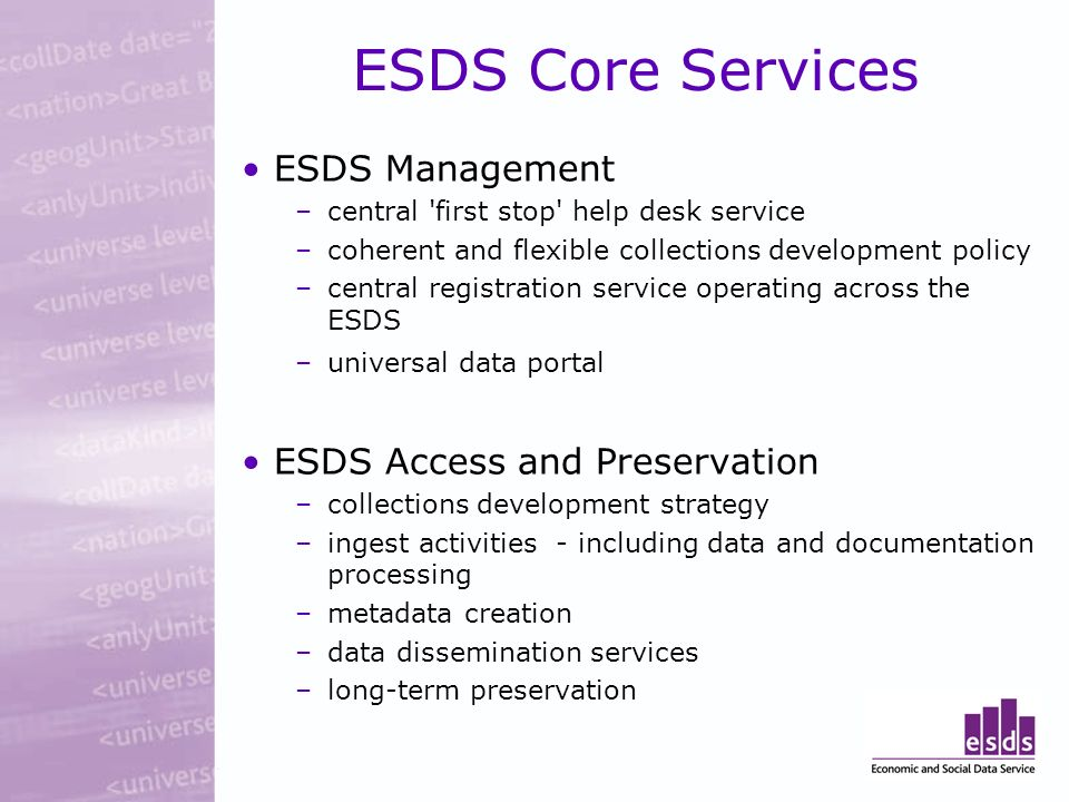 ESDS Core Services ESDS Management –central 'first stop' help desk service –coherent and flexible collections development policy –central registration
