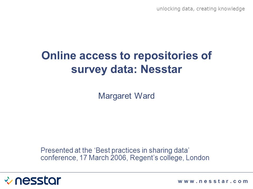 Online access to repositories of survey data: Nesstar unlocking data, creating knowledge Margaret Ward Presented at the Best practices in sharing data conference, 17 March 2006, Regents college, London