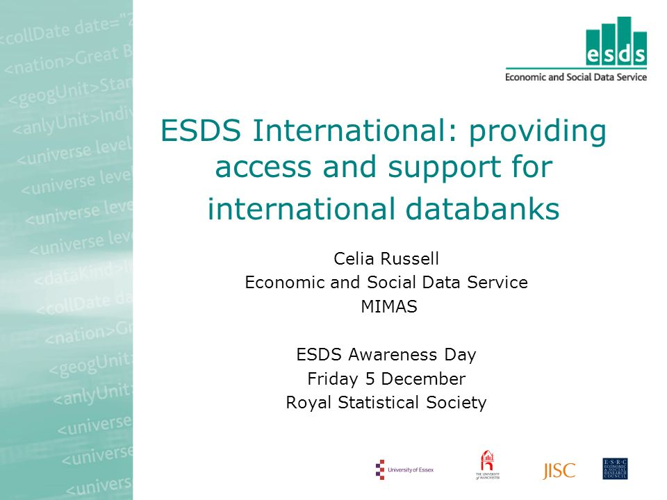 ESDS International: providing access and support for international databanks Celia Russell Economic and Social Data Service MIMAS ESDS Awareness Day Friday 5 December Royal Statistical Society