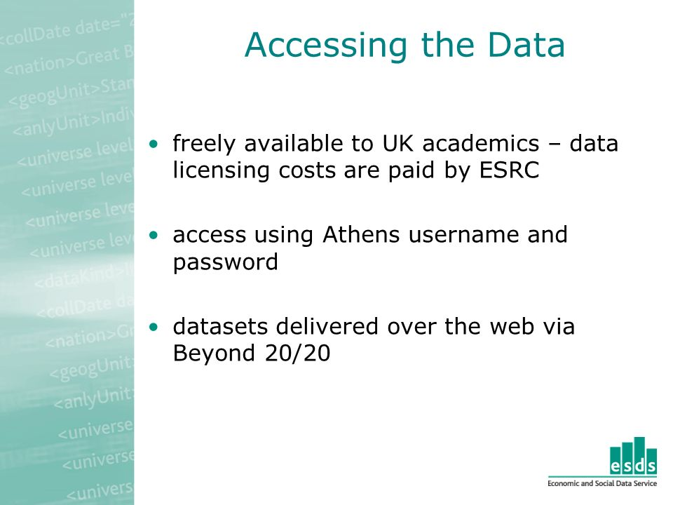 Accessing the Data freely available to UK academics – data licensing costs are paid by ESRC access using Athens username and password datasets delivered over the web via Beyond 20/20