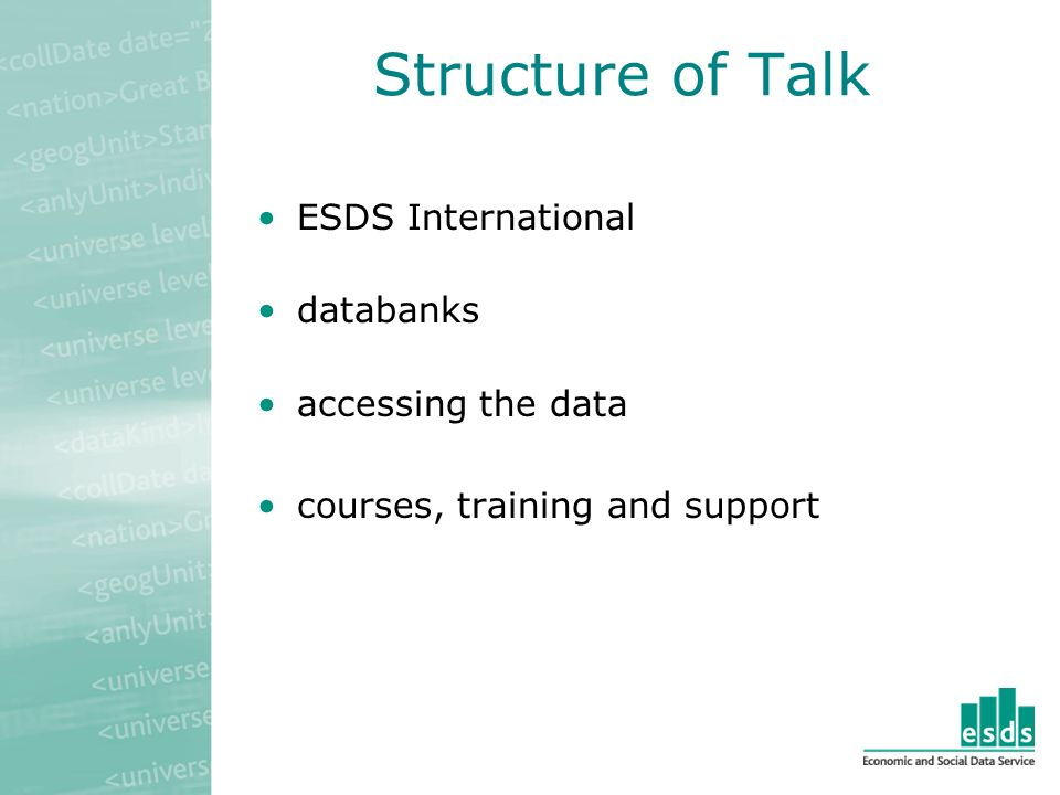 ESDS International will provide the UK academic community with free web-based access to a range of key international time series databanks from organisations such as the IMF, OECD and World Bank will help users to locate and acquire international micro level survey datasets will promote the use of international datasets in research, learning and teaching across a range of disciplines is led by MIMAS, in partnership with ESDS management at the UK Data Archive and is funded for five years