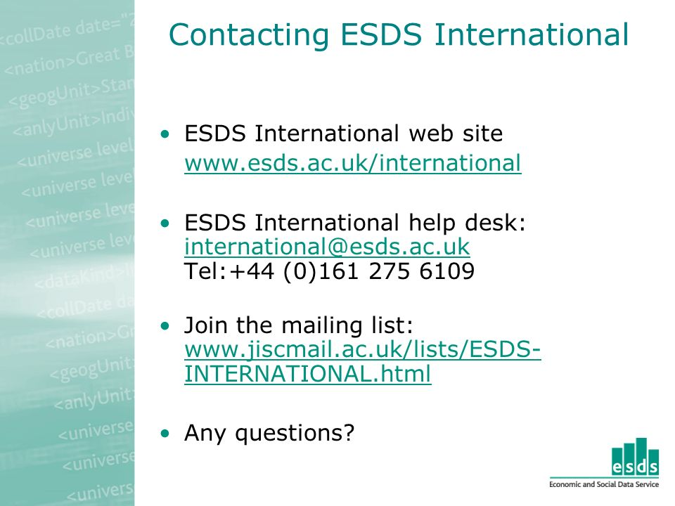 Contacting ESDS International ESDS International web site   ESDS International help desk: Tel:+44 (0) Join the mailing list:   INTERNATIONAL.html   INTERNATIONAL.html Any questions