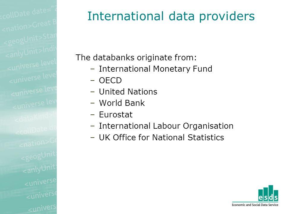 International data providers The databanks originate from: –International Monetary Fund –OECD –United Nations –World Bank –Eurostat –International Labour Organisation –UK Office for National Statistics
