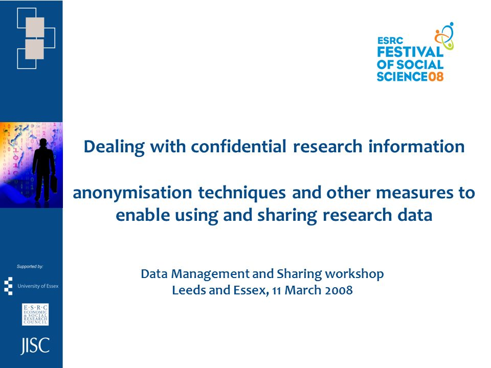 Dealing with confidential research information anonymisation techniques and other measures to enable using and sharing research data Data Management and Sharing workshop Leeds and Essex, 11 March 2008