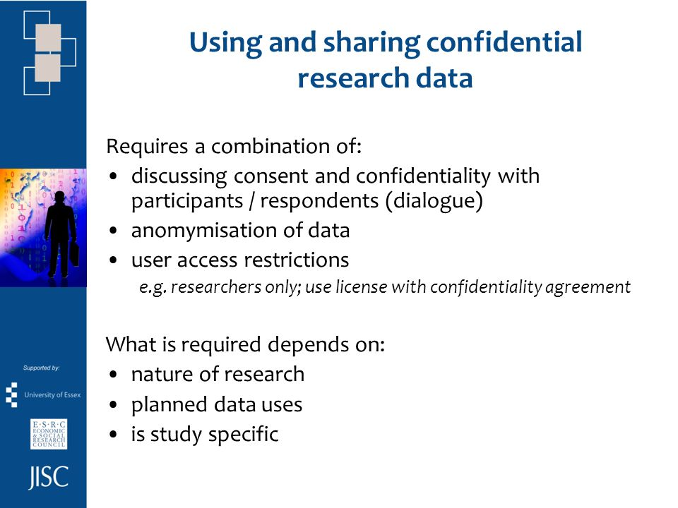 Using and sharing confidential research data Requires a combination of: discussing consent and confidentiality with participants / respondents (dialogue) anomymisation of data user access restrictions e.g.