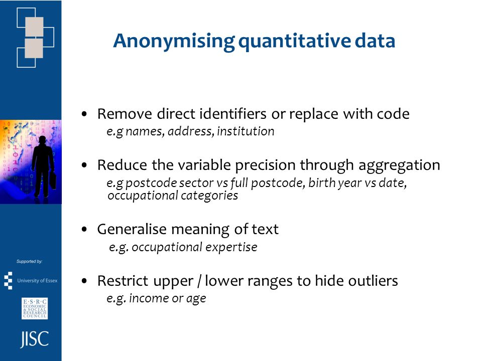 Anonymising quantitative data Remove direct identifiers or replace with code e.g names, address, institution Reduce the variable precision through aggregation e.g postcode sector vs full postcode, birth year vs date, occupational categories Generalise meaning of text e.g.