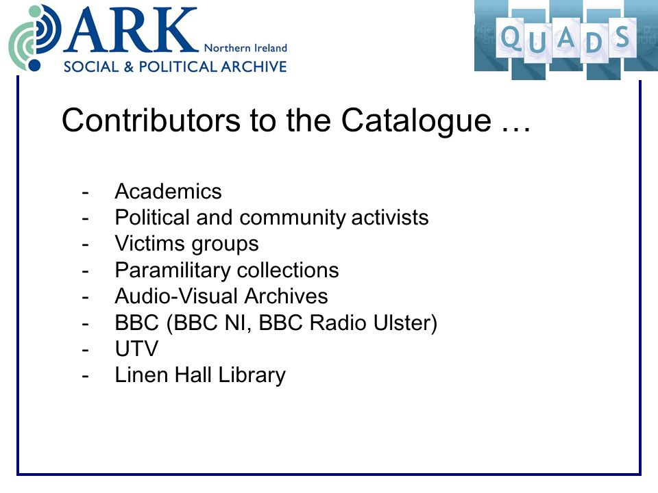 Contributors to the Catalogue … -Academics -Political and community activists -Victims groups -Paramilitary collections -Audio-Visual Archives -BBC (BBC NI, BBC Radio Ulster) -UTV -Linen Hall Library