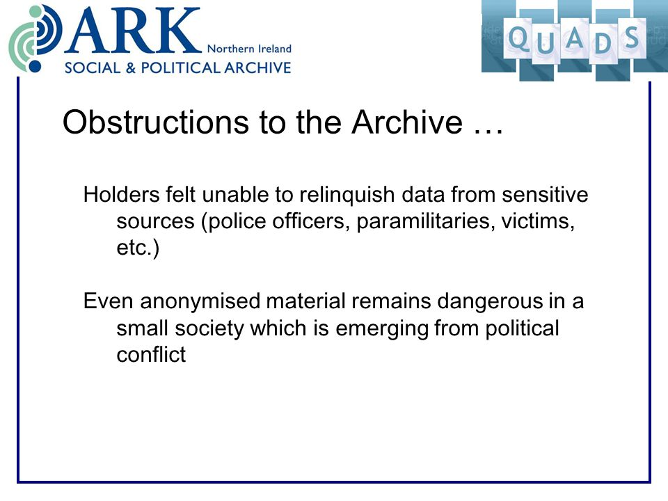 Obstructions to the Archive … Holders felt unable to relinquish data from sensitive sources (police officers, paramilitaries, victims, etc.) Even anon