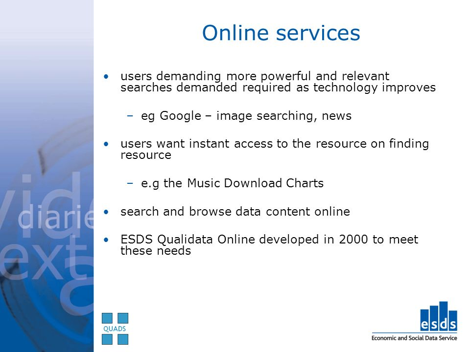 Online services users demanding more powerful and relevant searches demanded required as technology improves –eg Google – image searching, news users want instant access to the resource on finding resource –e.g the Music Download Charts search and browse data content online ESDS Qualidata Online developed in 2000 to meet these needs