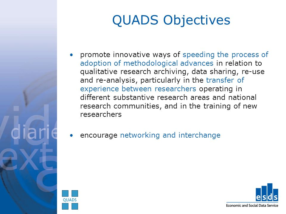QUADS Objectives promote innovative ways of speeding the process of adoption of methodological advances in relation to qualitative research archiving, data sharing, re-use and re-analysis, particularly in the transfer of experience between researchers operating in different substantive research areas and national research communities, and in the training of new researchers encourage networking and interchange