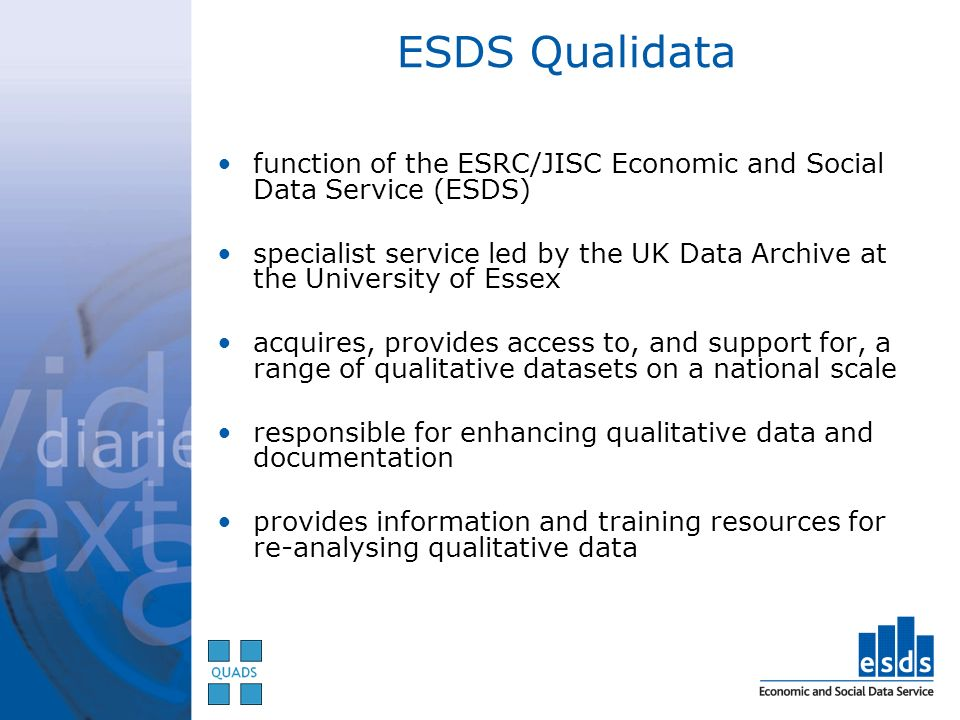 ESDS Qualidata function of the ESRC/JISC Economic and Social Data Service (ESDS) specialist service led by the UK Data Archive at the University of Essex acquires, provides access to, and support for, a range of qualitative datasets on a national scale responsible for enhancing qualitative data and documentation provides information and training resources for re-analysing qualitative data