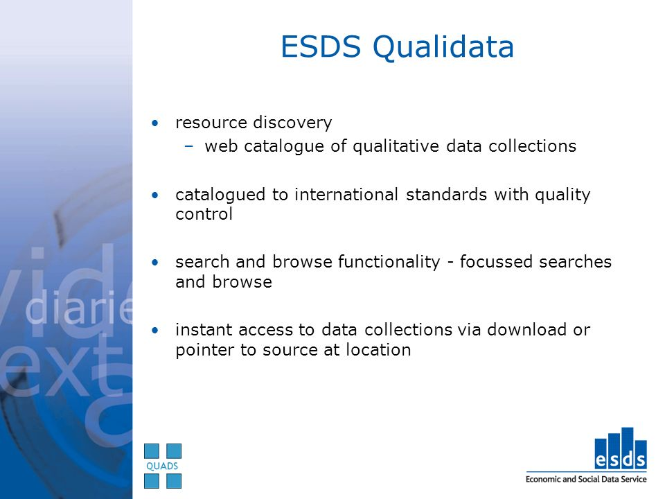 ESDS Qualidata resource discovery –web catalogue of qualitative data collections catalogued to international standards with quality control search and browse functionality - focussed searches and browse instant access to data collections via download or pointer to source at location