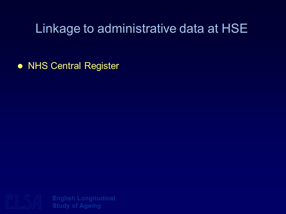 ELSA English Longitudinal Study of Ageing Linkage to administrative data at HSE NHS Central Register