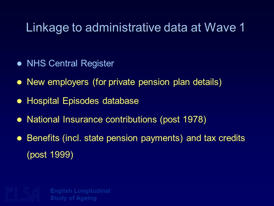 ELSA English Longitudinal Study of Ageing Linkage to administrative data at Wave 1 NHS Central Register New employers (for private pension plan details) Hospital Episodes database National Insurance contributions (post 1978) Benefits (incl.