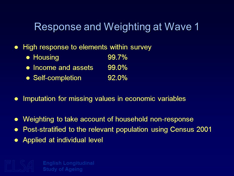 ELSA English Longitudinal Study of Ageing Response and Weighting at Wave 1 High response to elements within survey Housing 99.7% Income and assets 99.0% Self-completion 92.0% Imputation for missing values in economic variables Weighting to take account of household non-response Post-stratified to the relevant population using Census 2001 Applied at individual level