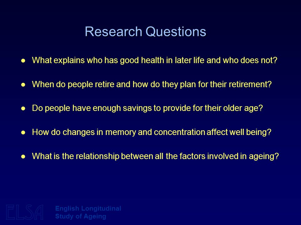 ELSA English Longitudinal Study of Ageing Research Questions What explains who has good health in later life and who does not.