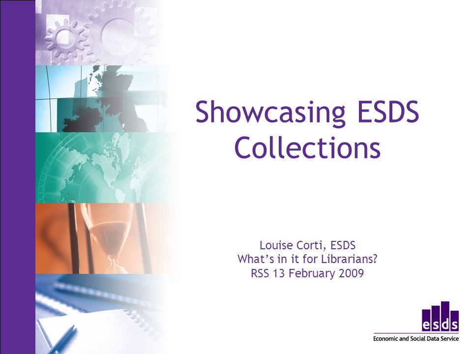 Showcasing ESDS Collections Louise Corti, ESDS Whats in it for Librarians RSS 13 February 2009