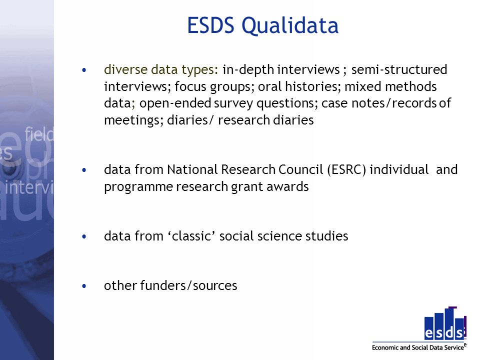 ESDS Qualidata diverse data types: in-depth interviews ; semi-structured interviews; focus groups; oral histories; mixed methods data; open-ended survey questions; case notes/records of meetings; diaries/ research diaries data from National Research Council (ESRC) individual and programme research grant awards data from classic social science studies other funders/sources