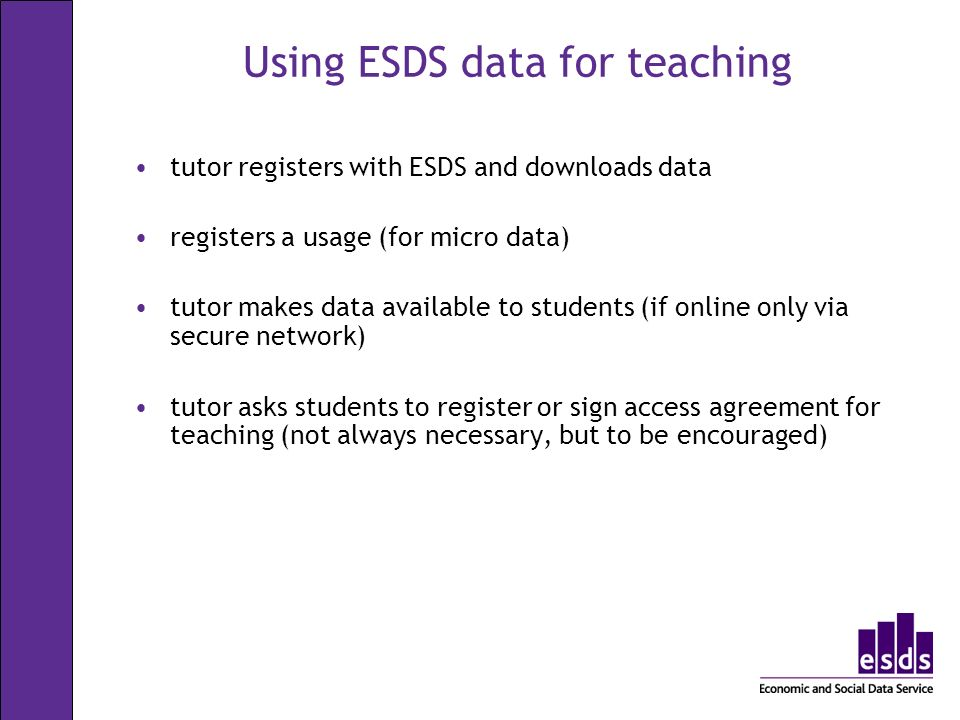 Using ESDS data for teaching tutor registers with ESDS and downloads data registers a usage (for micro data) tutor makes data available to students (if online only via secure network) tutor asks students to register or sign access agreement for teaching (not always necessary, but to be encouraged)