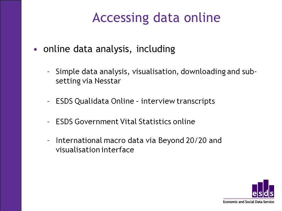 Accessing data online online data analysis, including –Simple data analysis, visualisation, downloading and sub- setting via Nesstar –ESDS Qualidata O