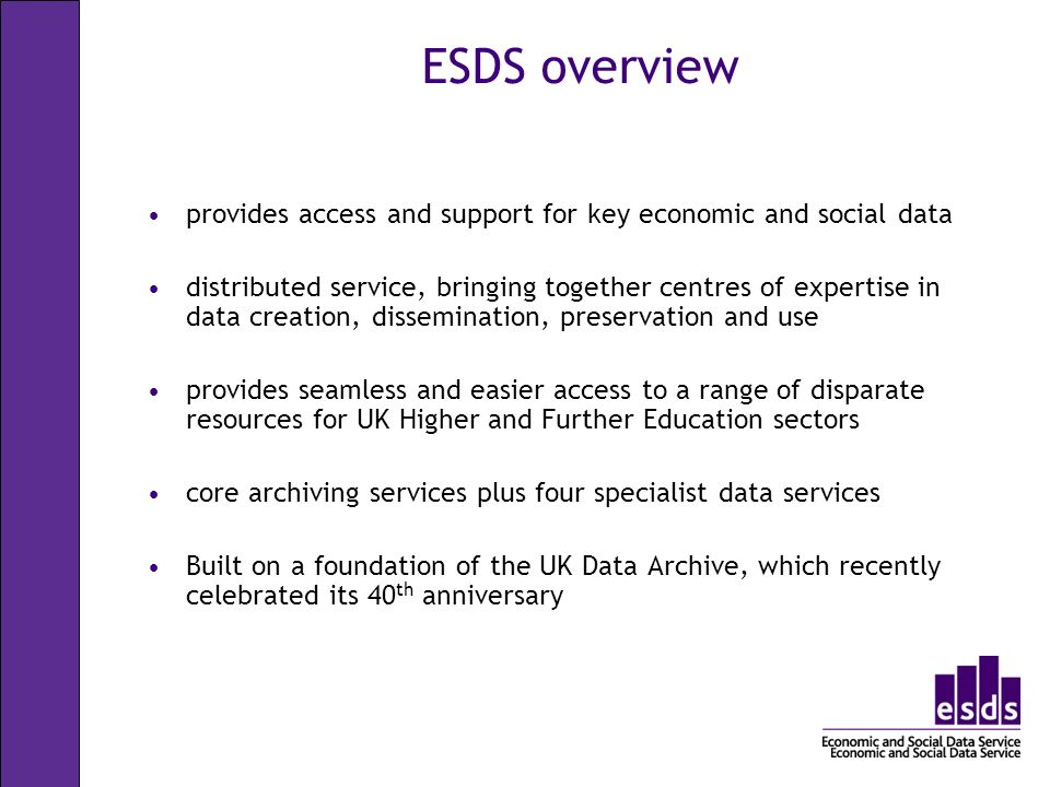 ESDS holdings Data for research and teaching purposes and used in all sectors and for many different disciplines official agencies - mainly central government individual academics - research grants market research agencies public records/historical sources links to UK census data qualitative and quantitative international statistical time series access to international data via links with other data archives worldwide history data service in-house (HDS) 5,000+ datasets in the collection 280+ new datasets are added each year 46,000 registered users 3,000+ user support queries 50,000 datasets distributed worldwide p.a.