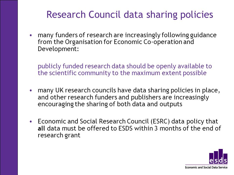 Research Council data sharing policies many funders of research are increasingly following guidance from the Organisation for Economic Co-operation and Development: publicly funded research data should be openly available to the scientific community to the maximum extent possible many UK research councils have data sharing policies in place, and other research funders and publishers are increasingly encouraging the sharing of both data and outputs Economic and Social Research Council (ESRC) data policy that all data must be offered to ESDS within 3 months of the end of research grant