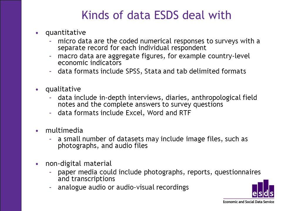 Kinds of data ESDS deal with quantitative –micro data are the coded numerical responses to surveys with a separate record for each individual respondent –macro data are aggregate figures, for example country-level economic indicators –data formats include SPSS, Stata and tab delimited formats qualitative –data include in-depth interviews, diaries, anthropological field notes and the complete answers to survey questions –data formats include Excel, Word and RTF multimedia –a small number of datasets may include image files, such as photographs, and audio files non-digital material –paper media could include photographs, reports, questionnaires and transcriptions –analogue audio or audio-visual recordings