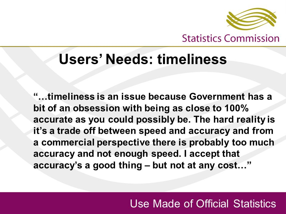 Use Made of Official Statistics Users Needs: timeliness …timeliness is an issue because Government has a bit of an obsession with being as close to 100% accurate as you could possibly be.