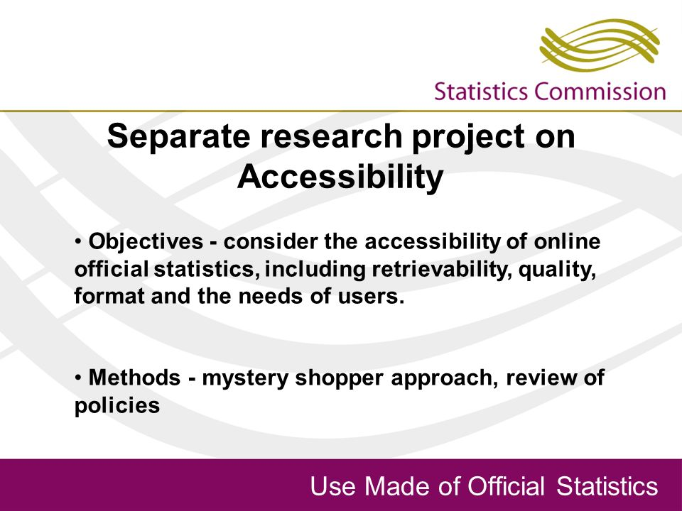 Use Made of Official Statistics Separate research project on Accessibility Objectives - consider the accessibility of online official statistics, including retrievability, quality, format and the needs of users.