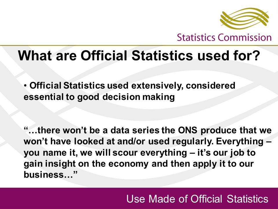 Use Made of Official Statistics What are Official Statistics used for.