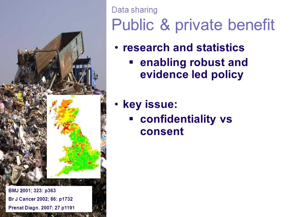 Data sharing Public & private benefit research and statistics enabling robust and evidence led policy key issue: confidentiality vs consent 2 BMJ 2001; 323: p363 Br J Cancer 2002; 86: p1732 Prenat Diagn.