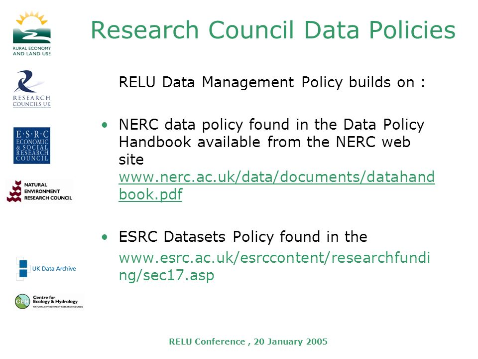RELU Conference, 20 January 2005 Research Council Data Policies RELU Data Management Policy builds on : NERC data policy found in the Data Policy Handbook available from the NERC web site   book.pdf ESRC Datasets Policy found in the   ng/sec17.asp