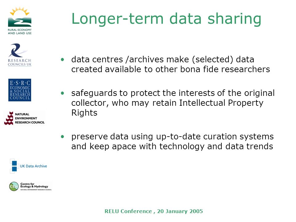 RELU Conference, 20 January 2005 Longer-term data sharing data centres /archives make (selected) data created available to other bona fide researchers safeguards to protect the interests of the original collector, who may retain Intellectual Property Rights preserve data using up-to-date curation systems and keep apace with technology and data trends