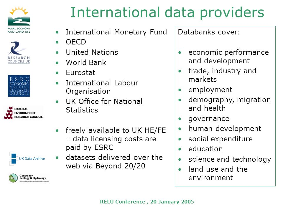 RELU Conference, 20 January 2005 International data providers International Monetary Fund OECD United Nations World Bank Eurostat International Labour Organisation UK Office for National Statistics freely available to UK HE/FE – data licensing costs are paid by ESRC datasets delivered over the web via Beyond 20/20 Databanks cover: economic performance and development trade, industry and markets employment demography, migration and health governance human development social expenditure education science and technology land use and the environment