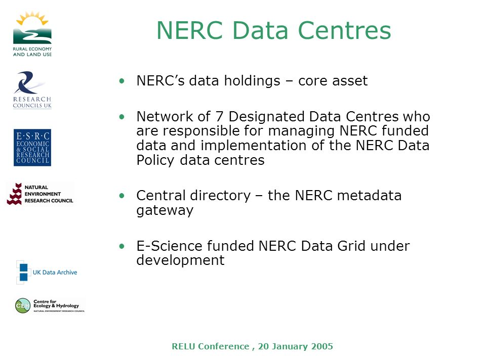 RELU Conference, 20 January 2005 NERC Data Centres NERCs data holdings – core asset Network of 7 Designated Data Centres who are responsible for managing NERC funded data and implementation of the NERC Data Policy data centres Central directory – the NERC metadata gateway E-Science funded NERC Data Grid under development