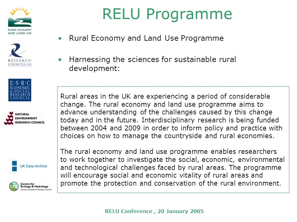 RELU Conference, 20 January 2005 RELU Programme Rural Economy and Land Use Programme Harnessing the sciences for sustainable rural development: Rural areas in the UK are experiencing a period of considerable change.