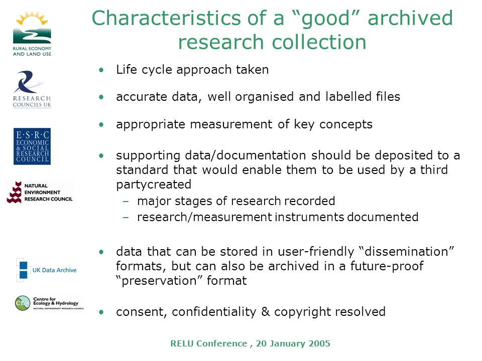 RELU Conference, 20 January 2005 Characteristics of a good archived research collection Life cycle approach taken accurate data, well organised and labelled files appropriate measurement of key concepts supporting data/documentation should be deposited to a standard that would enable them to be used by a third partycreated –major stages of research recorded –research/measurement instruments documented data that can be stored in user-friendly dissemination formats, but can also be archived in a future-proof preservation format consent, confidentiality & copyright resolved